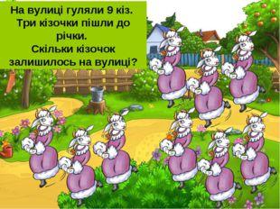 На вулиці гуляли 9 кіз. Три кізочки пішли до річки. Скільки кізочок залишилос