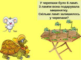 У черепахи було 6 ламп. 3 лампи вона подарувала мишенятку. Скільки ламп залиш