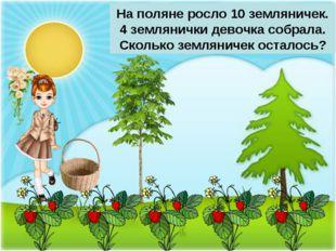 На поляне росло 10 земляничек. 4 землянички девочка собрала. Сколько землянич
