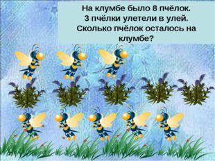 На клумбе было 8 пчёлок. 3 пчёлки улетели в улей. Сколько пчёлок осталось на