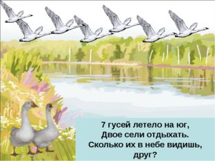 7 гусей летело на юг, Двое сели отдыхать. Сколько их в небе видишь, друг? Над