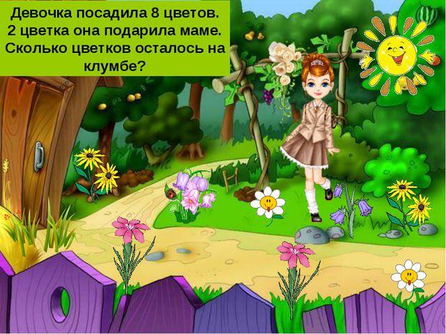 Девочка посадила 8 цветов. 2 цветка она подарила маме. Сколько цветков остало...