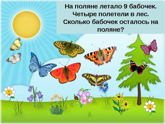 На поляне летало 9 бабочек. Четыре полетели в лес. Сколько бабочек осталось н...