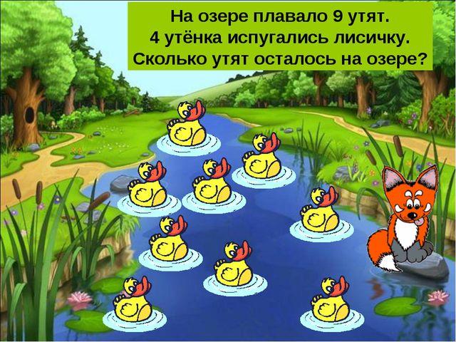 На озере плавало 9 утят. 4 утёнка испугались лисичку. Сколько утят осталось н...