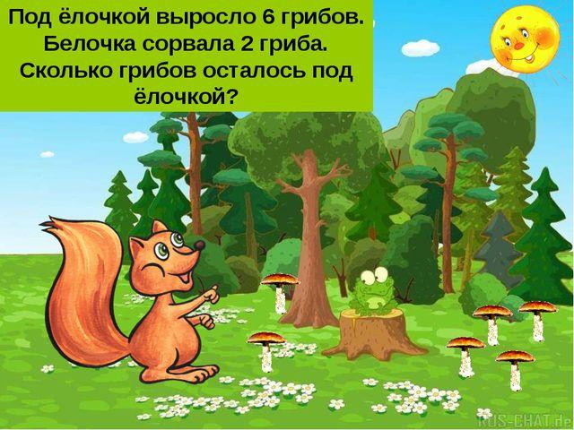 Под ёлочкой выросло 6 грибов. Белочка сорвала 2 гриба. Сколько грибов осталос...