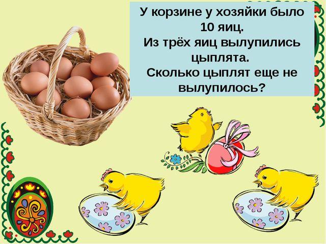 У корзине у хозяйки было 10 яиц. Из трёх яиц вылупились цыплята. Сколько цыпл...