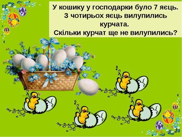 У кошику у господарки було 7 яєць. З чотирьох яєць вилупились курчата. Скільк...
