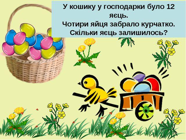 У кошику у господарки було 12 яєць. Чотири яйця забрало курчатко. Скільки яєц...