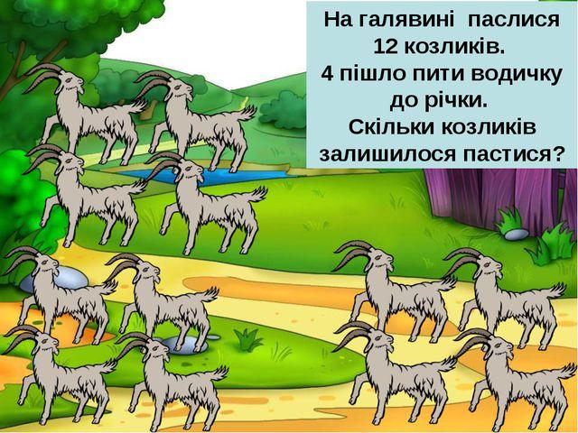 На галявині паслися 12 козликів. 4 пішло пити водичку до річки. Скільки козли...