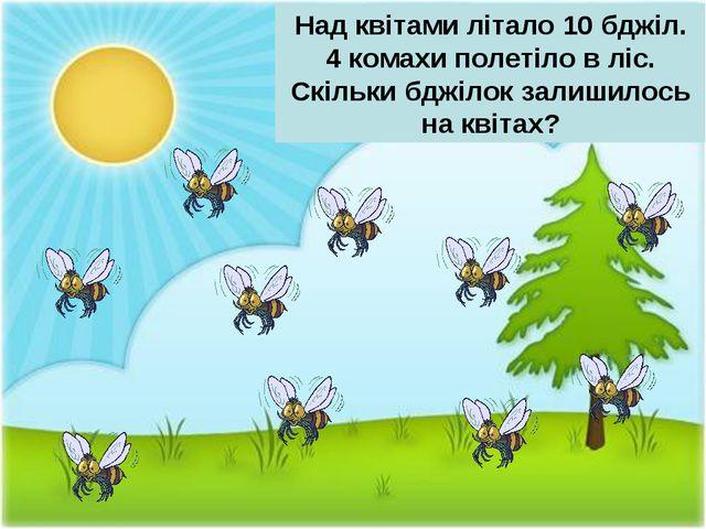 Над квітами літало 10 бджіл. 4 комахи полетіло в ліс. Скільки бджілок залишил...