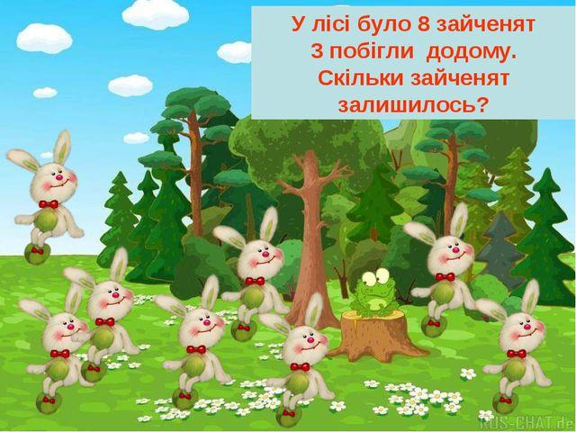 У лісі було 8 зайченят 3 побігли додому. Скільки зайченят залишилось?