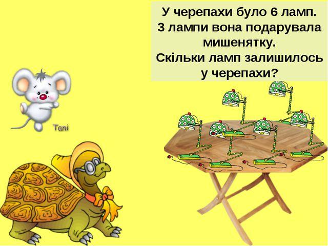 У черепахи було 6 ламп. 3 лампи вона подарувала мишенятку. Скільки ламп залиш...