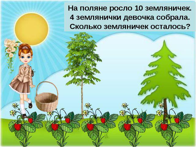 На поляне росло 10 земляничек. 4 землянички девочка собрала. Сколько землянич...
