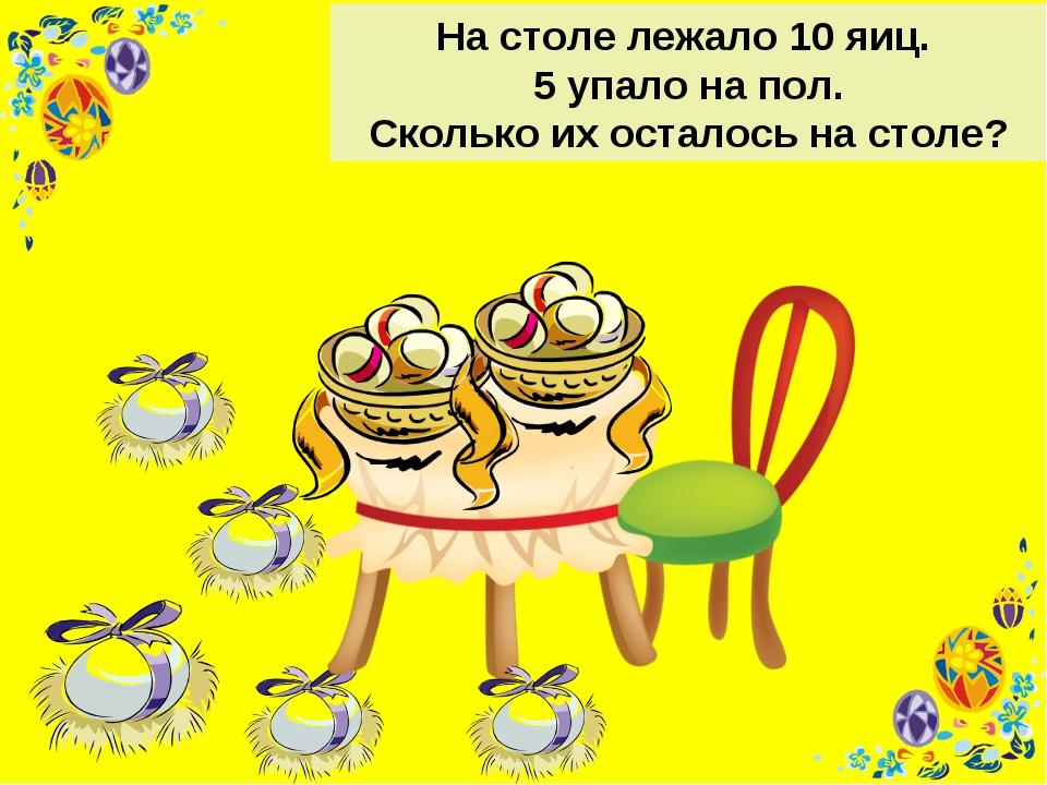 На столе лежало 10 яиц. 5 упало на пол. Сколько их осталось на столе?