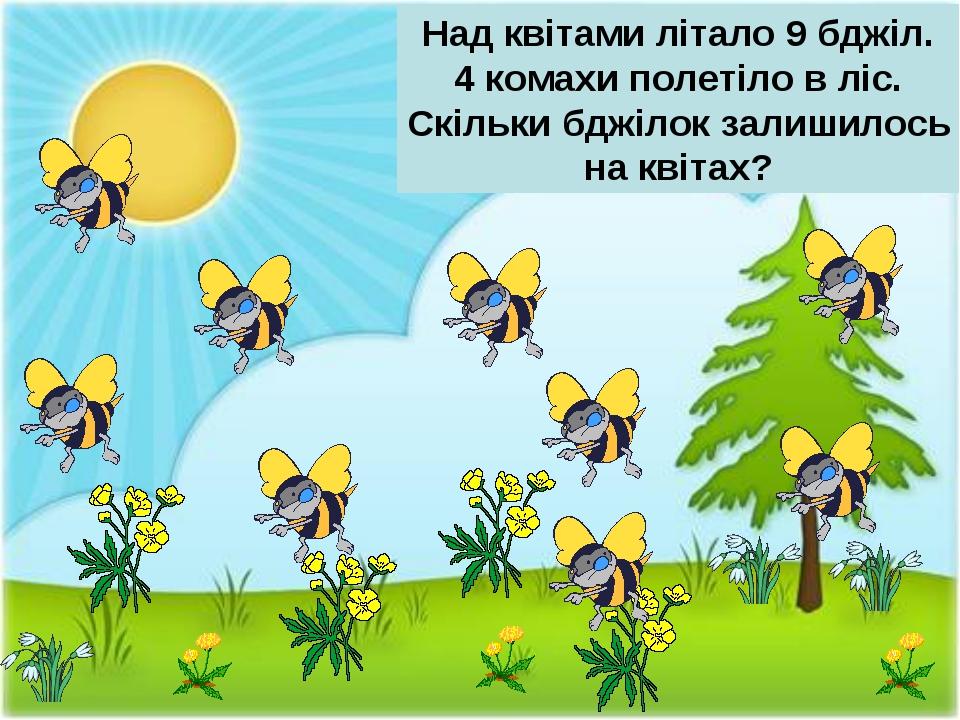 Над квітами літало 9 бджіл. 4 комахи полетіло в ліс. Скільки бджілок залишило...