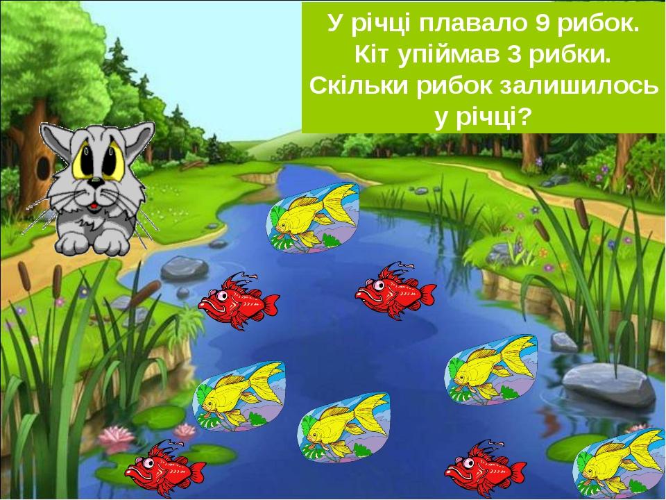 У річці плавало 9 рибок. Кіт упіймав 3 рибки. Скільки рибок залишилось у річці?