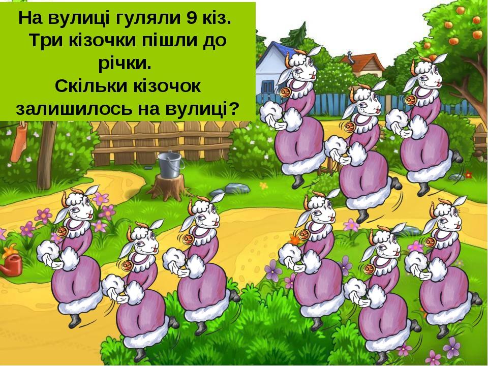 На вулиці гуляли 9 кіз. Три кізочки пішли до річки. Скільки кізочок залишилос...