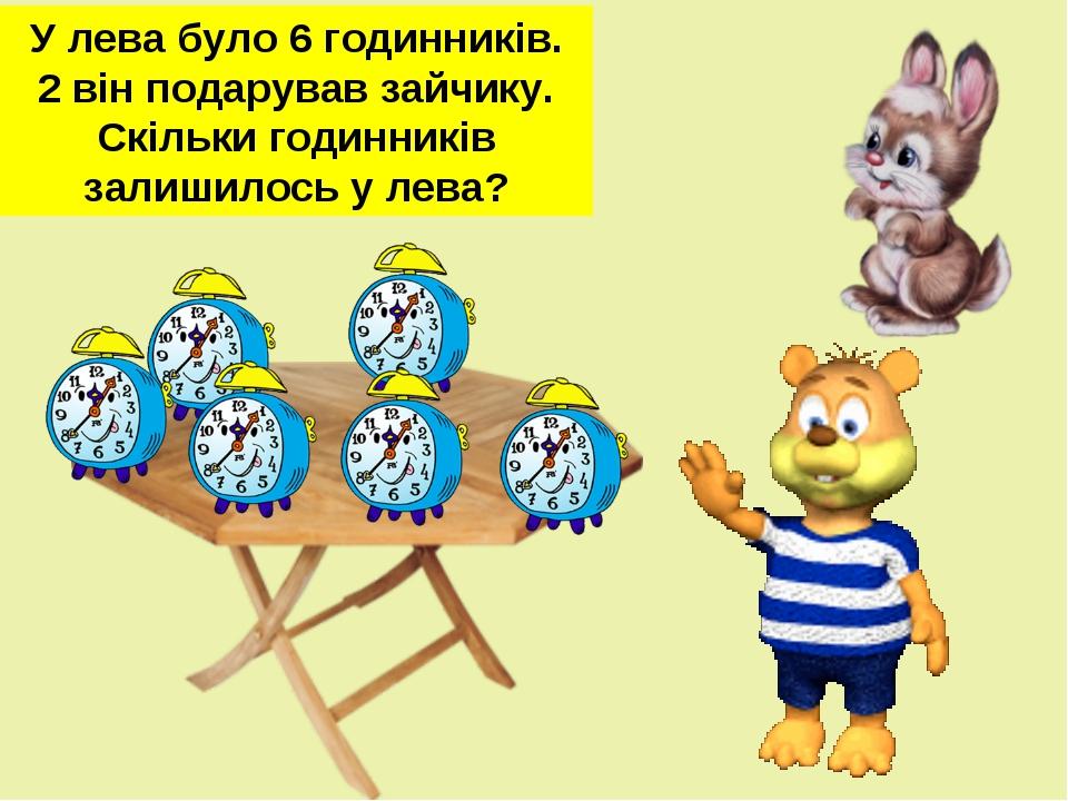 У лева було 6 годинників. 2 він подарував зайчику. Скільки годинників залишил...