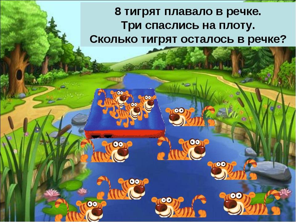 8 тигрят плавало в речке. Три спаслись на плоту. Сколько тигрят осталось в ре...