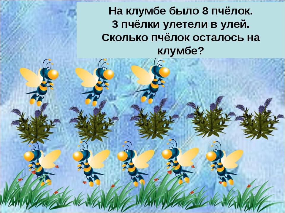 На клумбе было 8 пчёлок. 3 пчёлки улетели в улей. Сколько пчёлок осталось на...