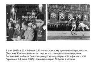 8 мая 1945г.в22:43(9мая0:43 по московскому времени)вКарлсхорсте (Берлин)