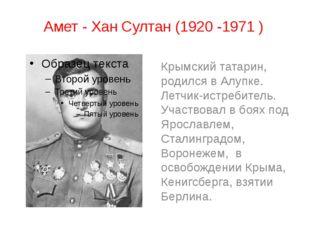 Амет - Хан Султан (1920 -1971 ) Крымский татарин, родился в Алупке. Летчик-ис
