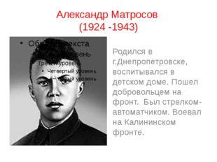 Александр Матросов (1924 -1943) Родился в г.Днепропетровске, воспитывался в д