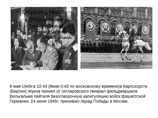 8 мая 1945г.в22:43(9мая0:43 по московскому времени)вКарлсхорсте (Берлин)...