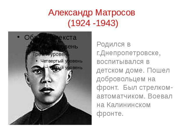 Александр Матросов (1924 -1943) Родился в г.Днепропетровске, воспитывался в д...