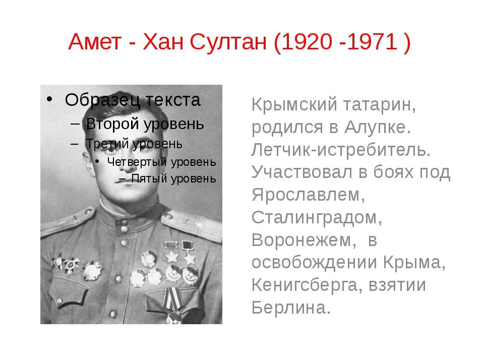 Амет - Хан Султан (1920 -1971 ) Крымский татарин, родился в Алупке. Летчик-ис...