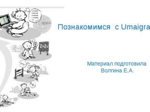 Материал подготовила Волгина Е.А. Познакомимся с Umaigra