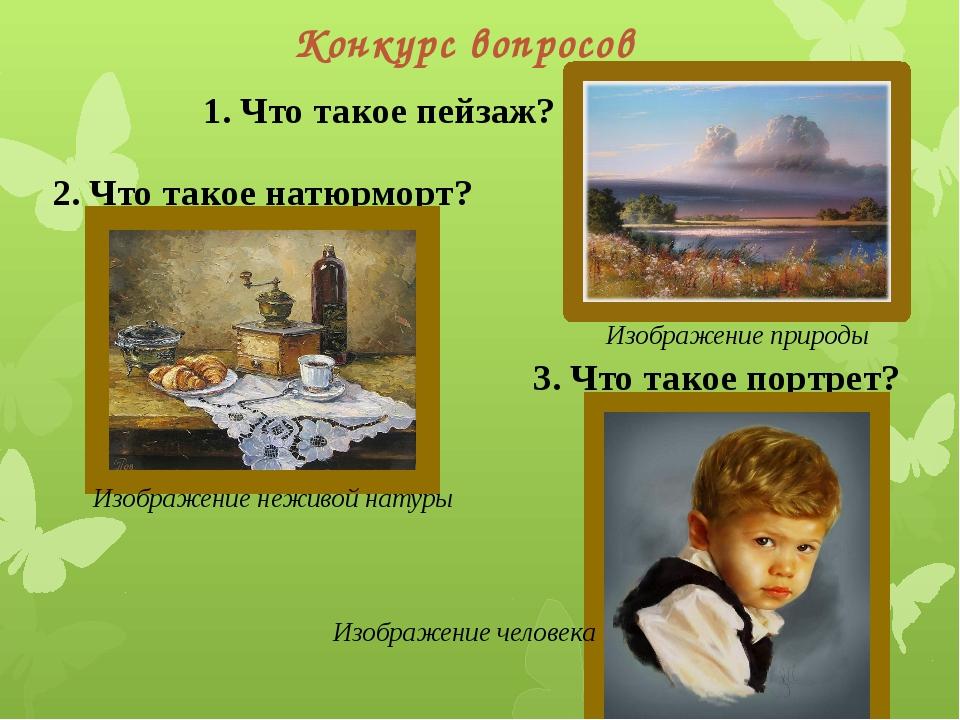 Конкурс вопросов 1. Что такое пейзаж? Изображение природы 2. Что такое натюрм...