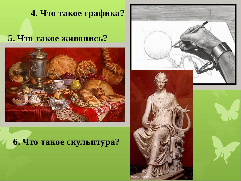 4. Что такое графика? 5. Что такое живопись? 6. Что такое скульптура?
