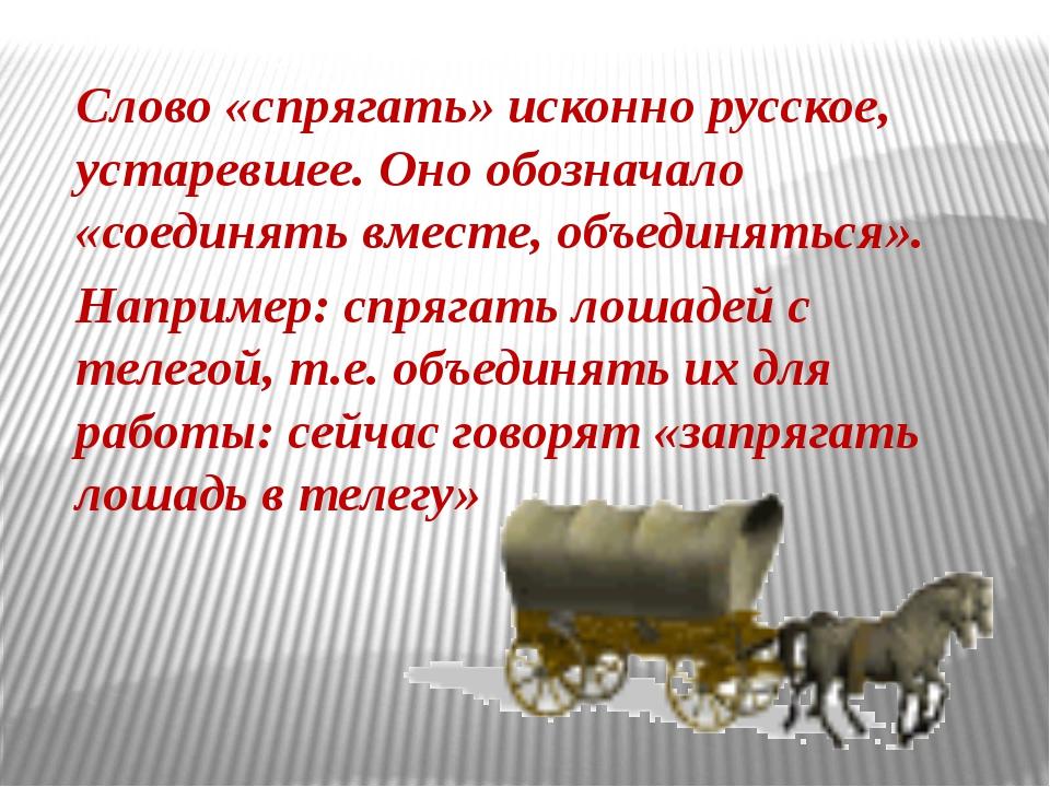 Слово «спрягать» исконно русское, устаревшее. Оно обозначало «соединять вмес...