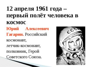 12 апреля 1961 года – первый полёт человека в космос Юрий Алексеевич Гагарин.