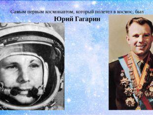 Самым первым космонавтом, который полетел в космос, был Юрий Гагарин