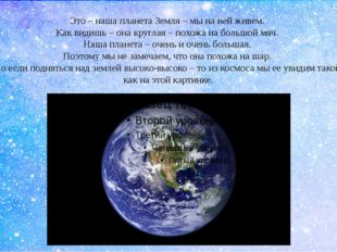 Это – наша планета Земля – мы на ней живем. Как видишь – она круглая – похожа