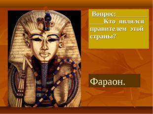 Вопрос: Кто являлся правителем этой страны? Фараон.