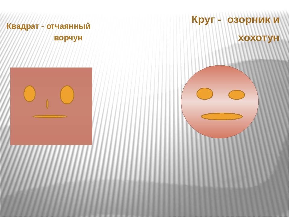 Квадрат - отчаянный ворчун Круг - озорник и хохотун