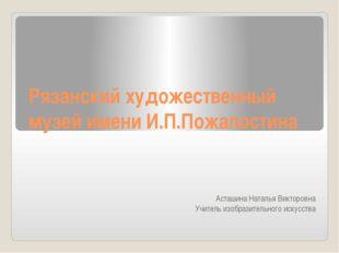 Рязанский художественный музей имени И.П.Пожалостина Асташина Наталья Викторо