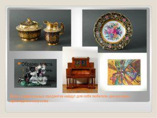 Много удивительных предметов найдут для себя любители декоративно-прикладного