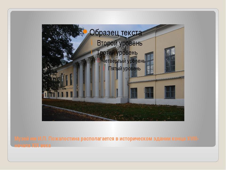 Музей им И.П. Пожалостина располагается в историческом здании конца XVIII-нач...