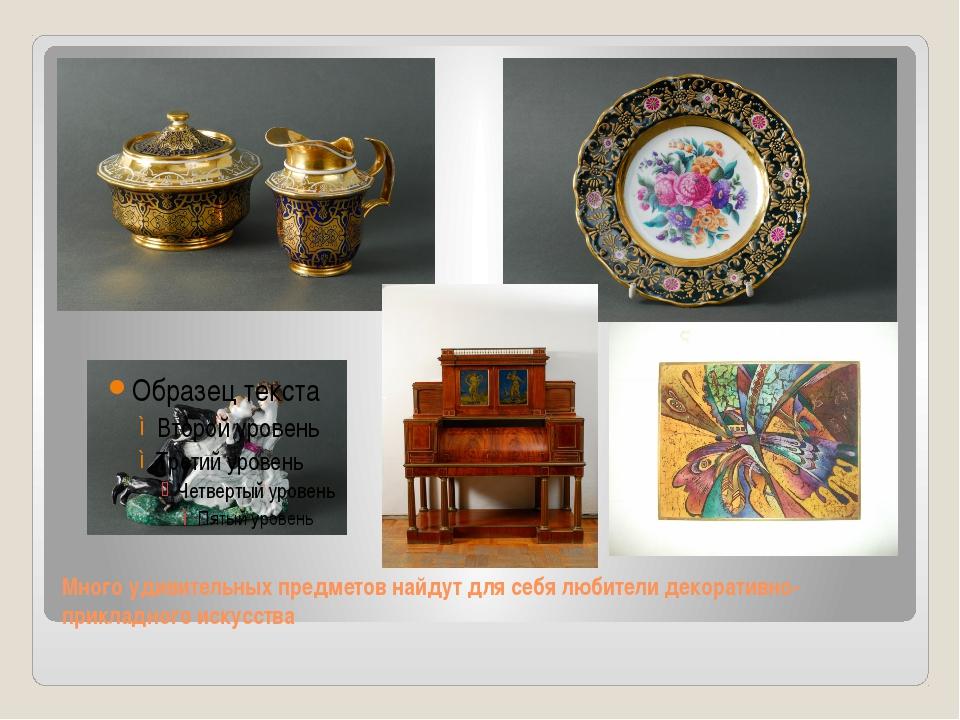 Много удивительных предметов найдут для себя любители декоративно-прикладного...