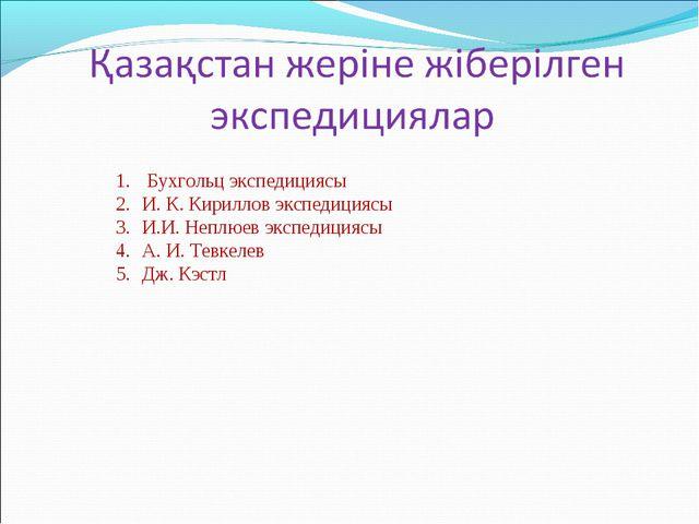 Бухгольц экспедициясы И. К. Кириллов экспедициясы И.И. Неплюев экспедициясы...