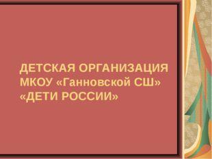 ДЕТСКАЯ ОРГАНИЗАЦИЯ МКОУ «Ганновской СШ» «ДЕТИ РОССИИ»