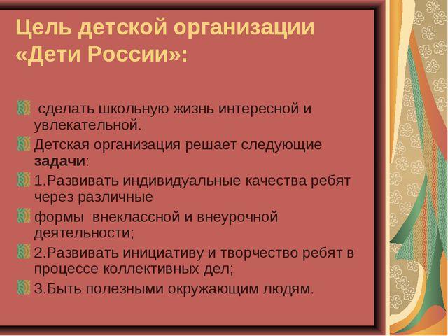 Цель детской организации «Дети России»: сделать школьную жизнь интересной и у...