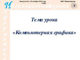 Тема урока «Компьютерная графика» Выпуск №1, 24 ноября 2015 год МОУ Иванковск