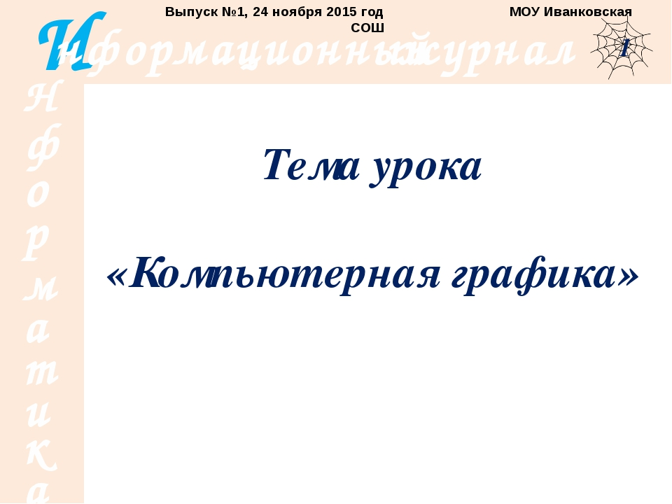 Тема урока «Компьютерная графика» Выпуск №1, 24 ноября 2015 год МОУ Иванковск...