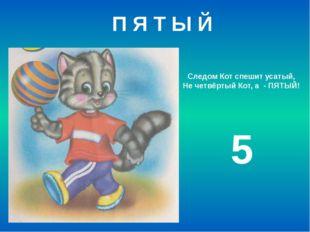 Следом Кот спешит усатый, Не четвёртый Кот, а - ПЯТЫЙ! 5 П Я Т Ы Й