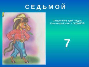Следом Конь идёт гнедой, Конь гнедой у нас – СЕДЬМОЙ! 7 С Е Д Ь М О Й